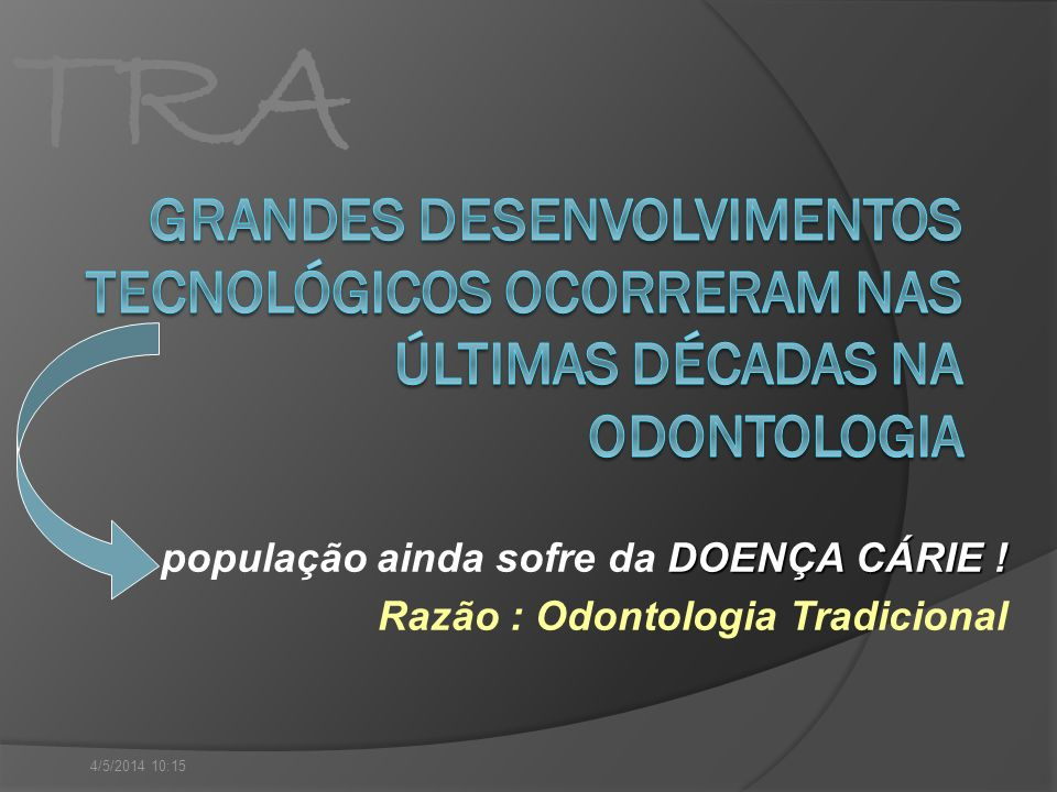 TRA DOENÇA CÁRIE ! população ainda sofre da DOENÇA CÁRIE ! Razão : Odontologia Tradicional 4/5/2014 10:16