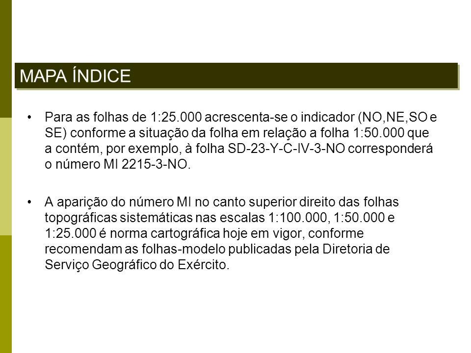 Para as folhas de 1:25.000 acrescenta-se o indicador (NO,NE,SO e SE) conforme a situação da folha em relação a folha 1:50.000 que a contém, por exempl