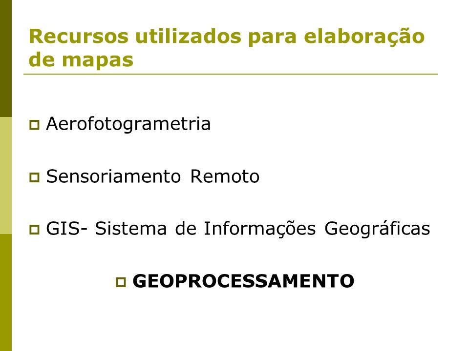 Recursos utilizados para elaboração de mapas Aerofotogrametria Sensoriamento Remoto GIS- Sistema de Informações Geográficas GEOPROCESSAMENTO
