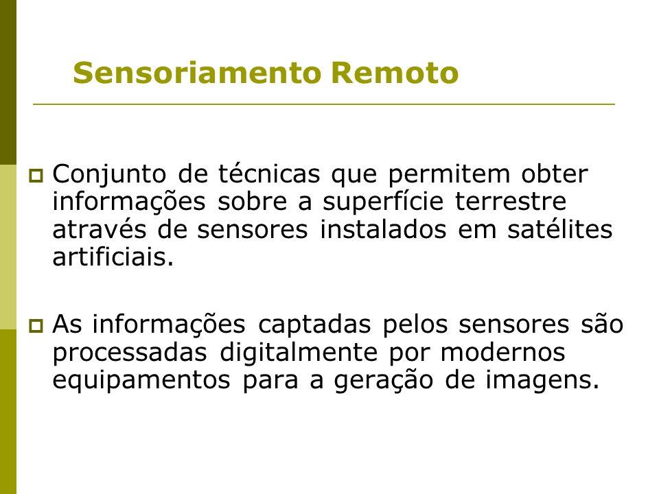 Sensoriamento Remoto Conjunto de técnicas que permitem obter informações sobre a superfície terrestre através de sensores instalados em satélites arti