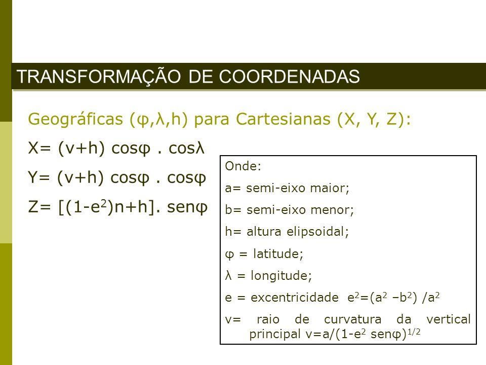 TRANSFORMAÇÃO DE COORDENADAS Geográficas (φ,λ,h) para Cartesianas (X, Y, Z): X= (v+h) cosφ. cosλ Y= (v+h) cosφ. cosφ Z= [(1-e 2 )n+h]. senφ Onde: a= s
