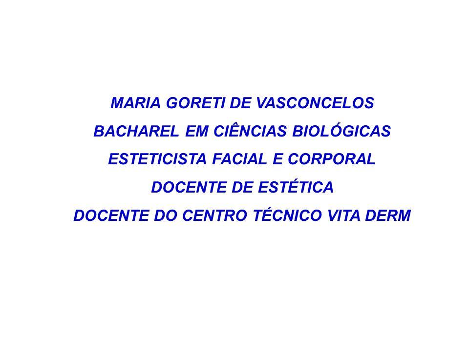 MARIA GORETI DE VASCONCELOS BACHAREL EM CIÊNCIAS BIOLÓGICAS ESTETICISTA FACIAL E CORPORAL DOCENTE DE ESTÉTICA DOCENTE DO CENTRO TÉCNICO VITA DERM