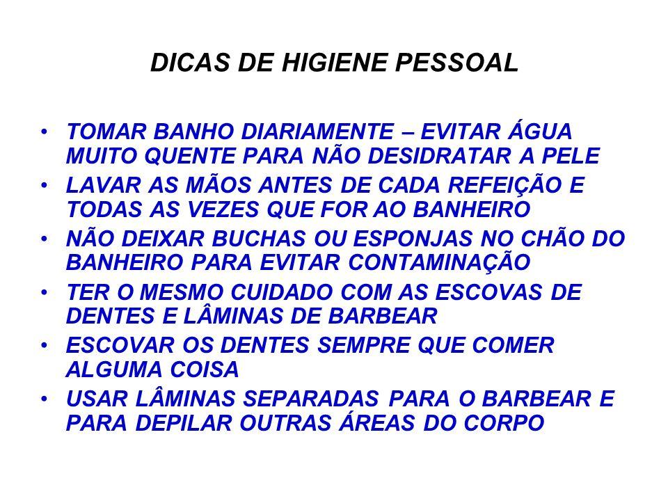 DICAS DE HIGIENE PESSOAL TOMAR BANHO DIARIAMENTE – EVITAR ÁGUA MUITO QUENTE PARA NÃO DESIDRATAR A PELE LAVAR AS MÃOS ANTES DE CADA REFEIÇÃO E TODAS AS VEZES QUE FOR AO BANHEIRO NÃO DEIXAR BUCHAS OU ESPONJAS NO CHÃO DO BANHEIRO PARA EVITAR CONTAMINAÇÃO TER O MESMO CUIDADO COM AS ESCOVAS DE DENTES E LÂMINAS DE BARBEAR ESCOVAR OS DENTES SEMPRE QUE COMER ALGUMA COISA USAR LÂMINAS SEPARADAS PARA O BARBEAR E PARA DEPILAR OUTRAS ÁREAS DO CORPO