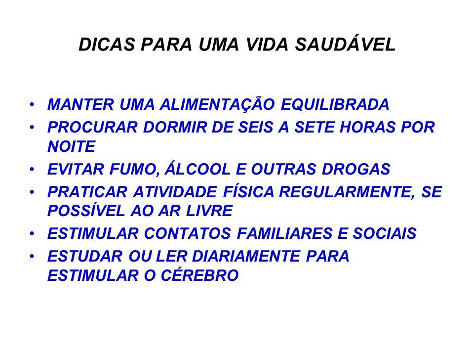 DICAS PARA UMA VIDA SAUDÁVEL MANTER UMA ALIMENTAÇÃO EQUILIBRADA PROCURAR DORMIR DE SEIS A SETE HORAS POR NOITE EVITAR FUMO, ÁLCOOL E OUTRAS DROGAS PRATICAR ATIVIDADE FÍSICA REGULARMENTE, SE POSSÍVEL AO AR LIVRE ESTIMULAR CONTATOS FAMILIARES E SOCIAIS ESTUDAR OU LER DIARIAMENTE PARA ESTIMULAR O CÉREBRO