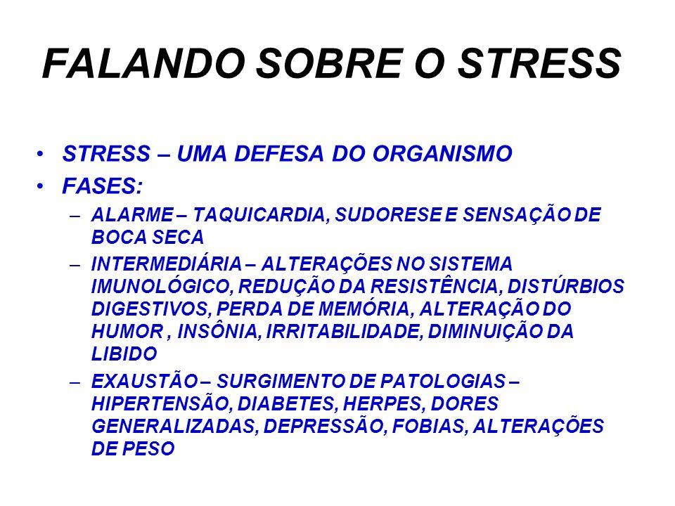 FALANDO SOBRE O STRESS STRESS – UMA DEFESA DO ORGANISMO FASES: –ALARME – TAQUICARDIA, SUDORESE E SENSAÇÃO DE BOCA SECA –INTERMEDIÁRIA – ALTERAÇÕES NO SISTEMA IMUNOLÓGICO, REDUÇÃO DA RESISTÊNCIA, DISTÚRBIOS DIGESTIVOS, PERDA DE MEMÓRIA, ALTERAÇÃO DO HUMOR, INSÔNIA, IRRITABILIDADE, DIMINUIÇÃO DA LIBIDO –EXAUSTÃO – SURGIMENTO DE PATOLOGIAS – HIPERTENSÃO, DIABETES, HERPES, DORES GENERALIZADAS, DEPRESSÃO, FOBIAS, ALTERAÇÕES DE PESO