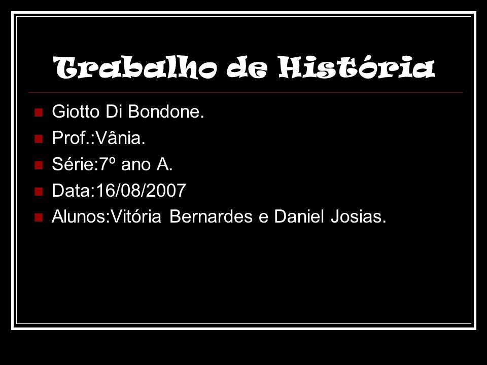 Trabalho de História Giotto Di Bondone. Prof.:Vânia. Série:7º ano A. Data:16/08/2007 Alunos:Vitória Bernardes e Daniel Josias.