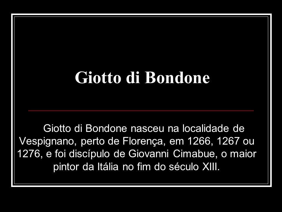 Giotto di Bondone nasceu na localidade de Vespignano, perto de Florença, em 1266, 1267 ou 1276, e foi discípulo de Giovanni Cimabue, o maior pintor da Itália no fim do século XIII.