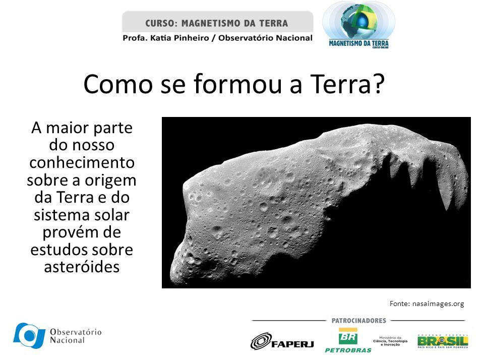 Como se formou a Terra? A maior parte do nosso conhecimento sobre a origem da Terra e do sistema solar provém de estudos sobre asteróides Fonte: nasai