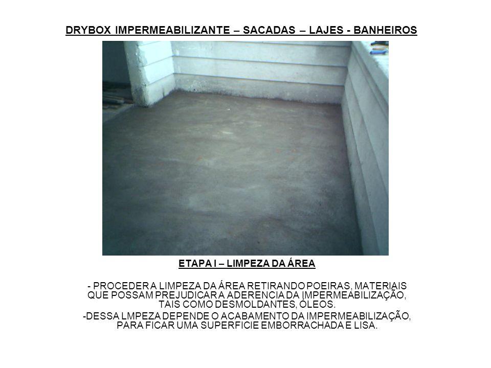 DRYBOX IMPERMEABILIZANTE – SACADAS – LAJES - BANHEIROS ETAPA II – IMPRIMAÇÃO DA ÁREA - O PRIMER É PREPARADO COM 1 PARTE DE DRYBOX IMPERMEABILIZANTE PARA 4 PARTES DE ÁGUA EM VOLUME.