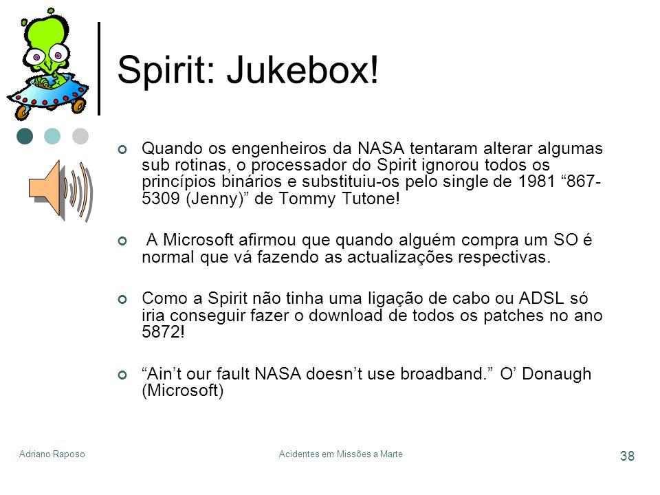 Adriano RaposoAcidentes em Missões a Marte 38 Spirit: Jukebox! Quando os engenheiros da NASA tentaram alterar algumas sub rotinas, o processador do Sp