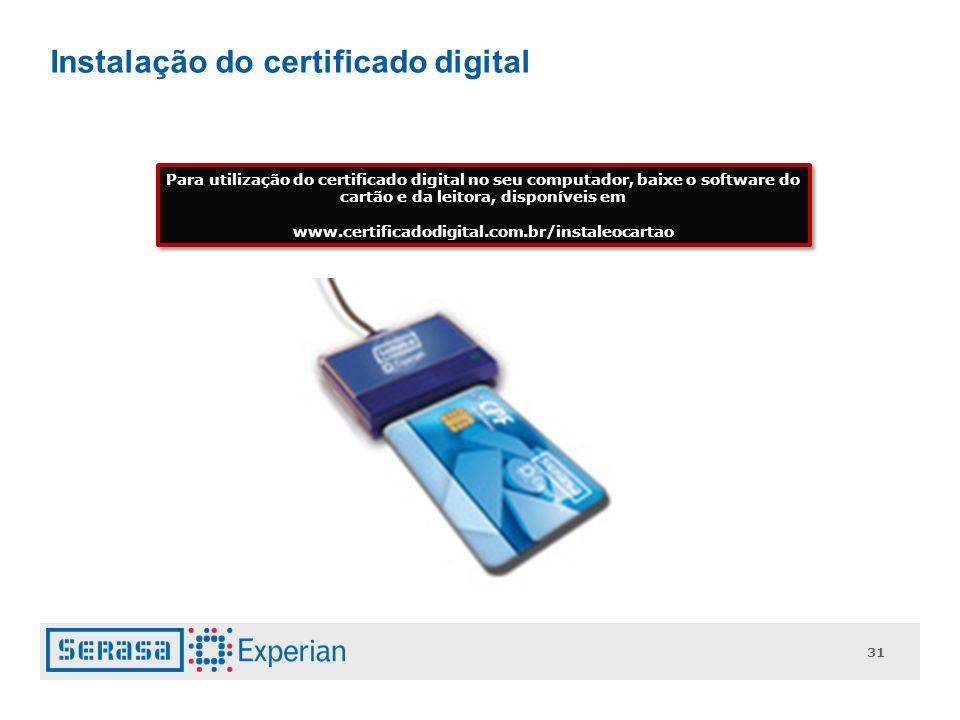 31 Instalação do certificado digital Para utilização do certificado digital no seu computador, baixe o software do cartão e da leitora, disponíveis em www.certificadodigital.com.br/instaleocartao Para utilização do certificado digital no seu computador, baixe o software do cartão e da leitora, disponíveis em www.certificadodigital.com.br/instaleocartao