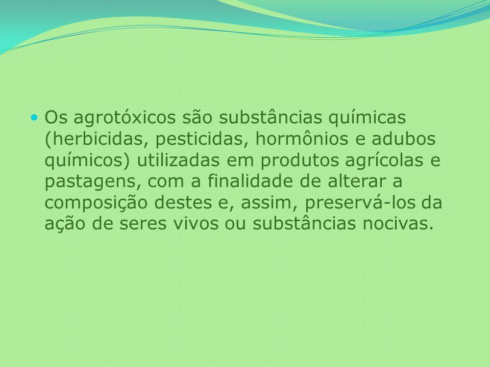 Os agrotóxicos são substâncias químicas (herbicidas, pesticidas, hormônios e adubos químicos) utilizadas em produtos agrícolas e pastagens, com a finalidade de alterar a composição destes e, assim, preservá-los da ação de seres vivos ou substâncias nocivas.