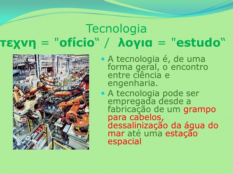 Tecnologia τεχνη = ofício / λογια = estudo A tecnologia é, de uma forma geral, o encontro entre ciência e engenharia.