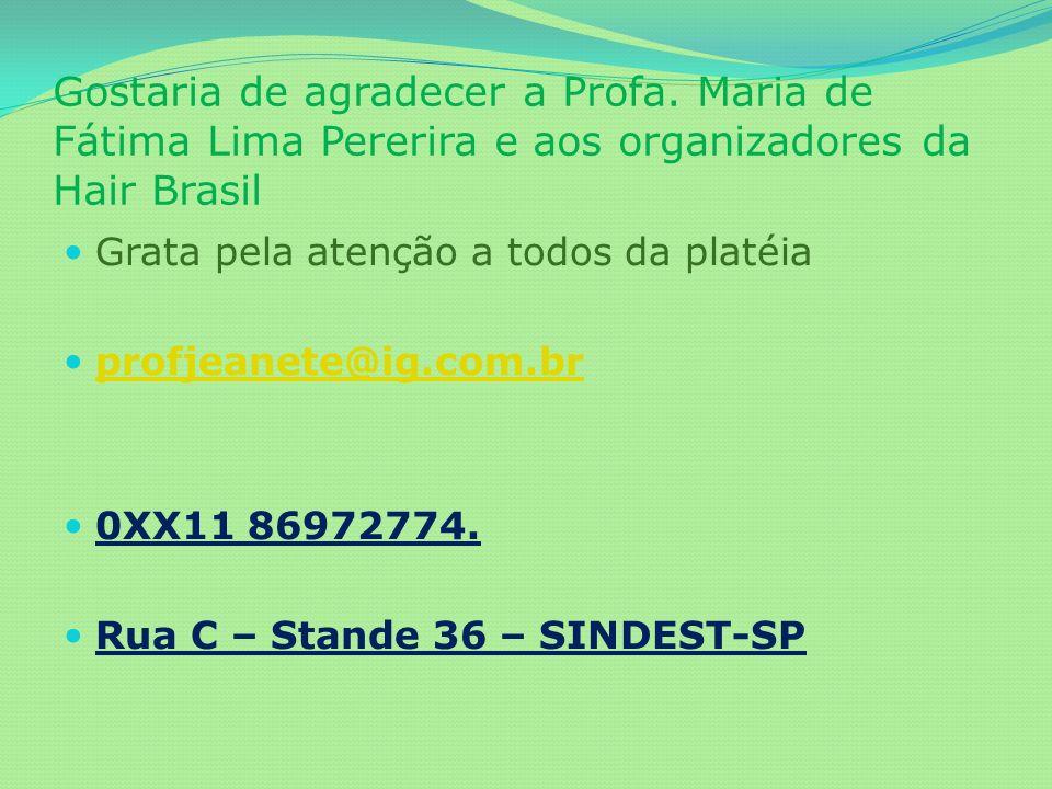 Gostaria de agradecer a Profa. Maria de Fátima Lima Pererira e aos organizadores da Hair Brasil Grata pela atenção a todos da platéia profjeanete@ig.c
