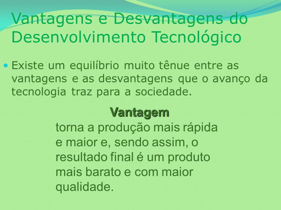 Vantagens e Desvantagens do Desenvolvimento Tecnológico Existe um equilíbrio muito tênue entre as vantagens e as desvantagens que o avanço da tecnolog