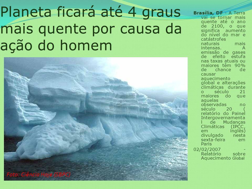 Planeta ficará até 4 graus mais quente por causa da ação do homem Brasília, DF - A Terra vai se tornar mais quente até o ano de 2100, o que significa