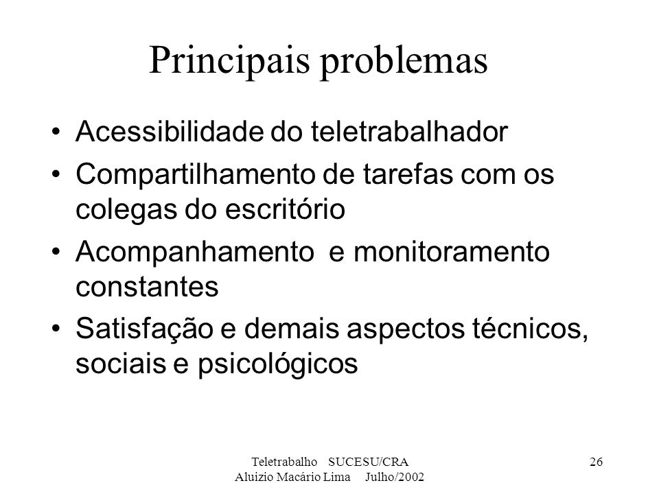 Teletrabalho SUCESU/CRA Aluizio Macário Lima Julho/2002 26 Principais problemas Acessibilidade do teletrabalhador Compartilhamento de tarefas com os c