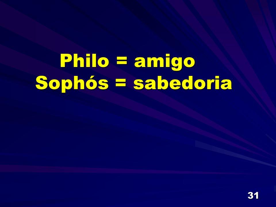31 Philo = amigo Philo = amigo Sophós = sabedoria Sophós = sabedoria