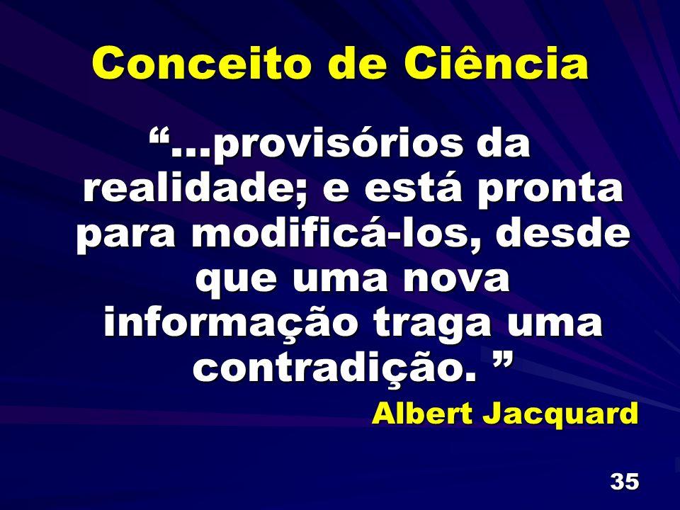 35 Conceito de Ciência...provisórios da realidade; e está pronta para modificá-los, desde que uma nova informação traga uma contradição....provisórios