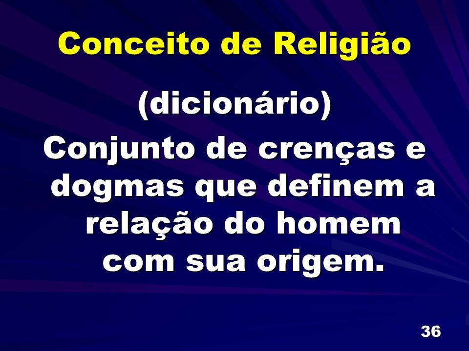 36 Conceito de Religião (dicionário) Conjunto de crenças e dogmas que definem a relação do homem com sua origem.