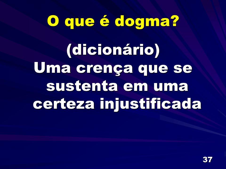 37 O que é dogma? (dicionário) Uma crença que se sustenta em uma certeza injustificada