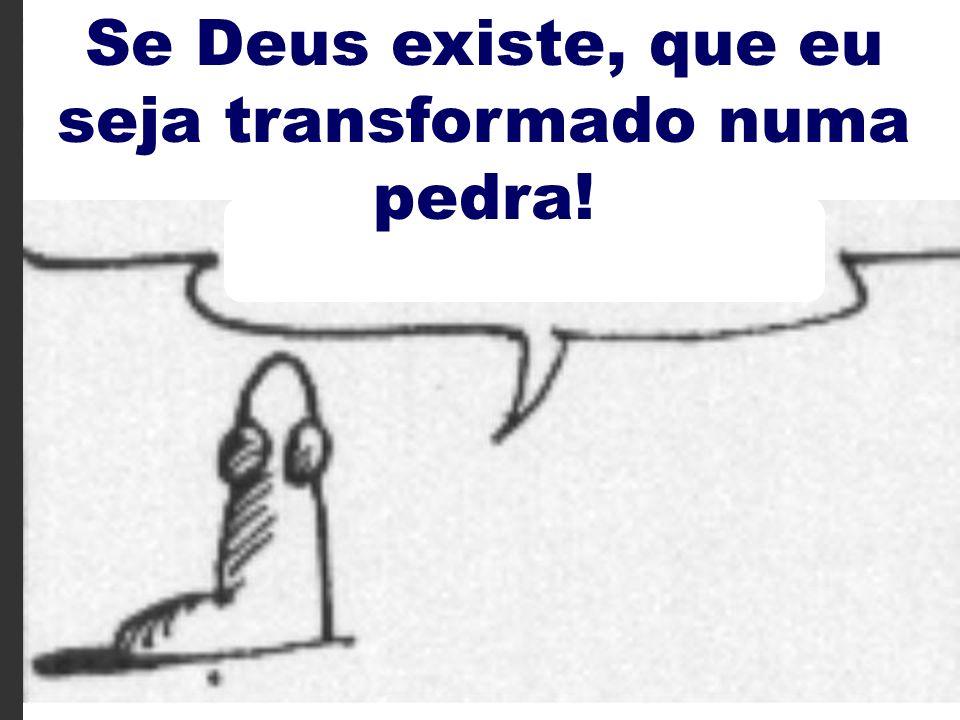 38 Se Deus existe, que eu seja transformado numa pedra!