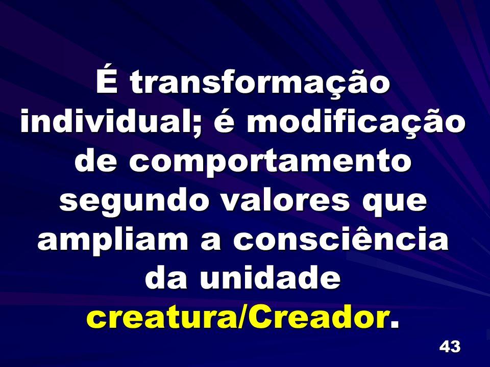 43 É transformação individual; é modificação de comportamento segundo valores que ampliam a consciência da unidade creatura/Creador.
