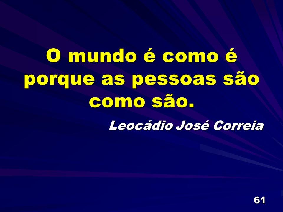 61 O mundo é como é porque as pessoas são como são. Leocádio José Correia