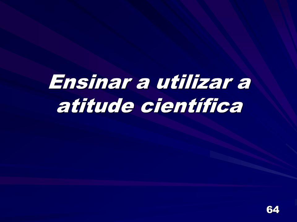 64 Ensinar a utilizar a atitude científica