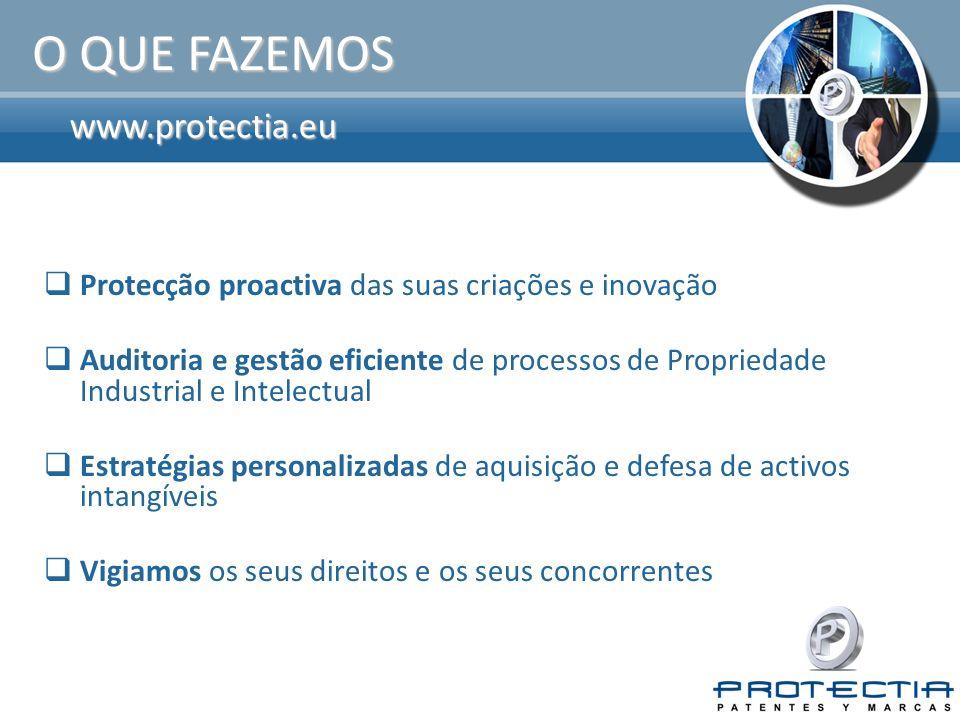 www.protectia.eu O QUE FAZEMOS Protecção proactiva das suas criações e inovação Auditoria e gestão eficiente de processos de Propriedade Industrial e Intelectual Estratégias personalizadas de aquisição e defesa de activos intangíveis Vigiamos os seus direitos e os seus concorrentes