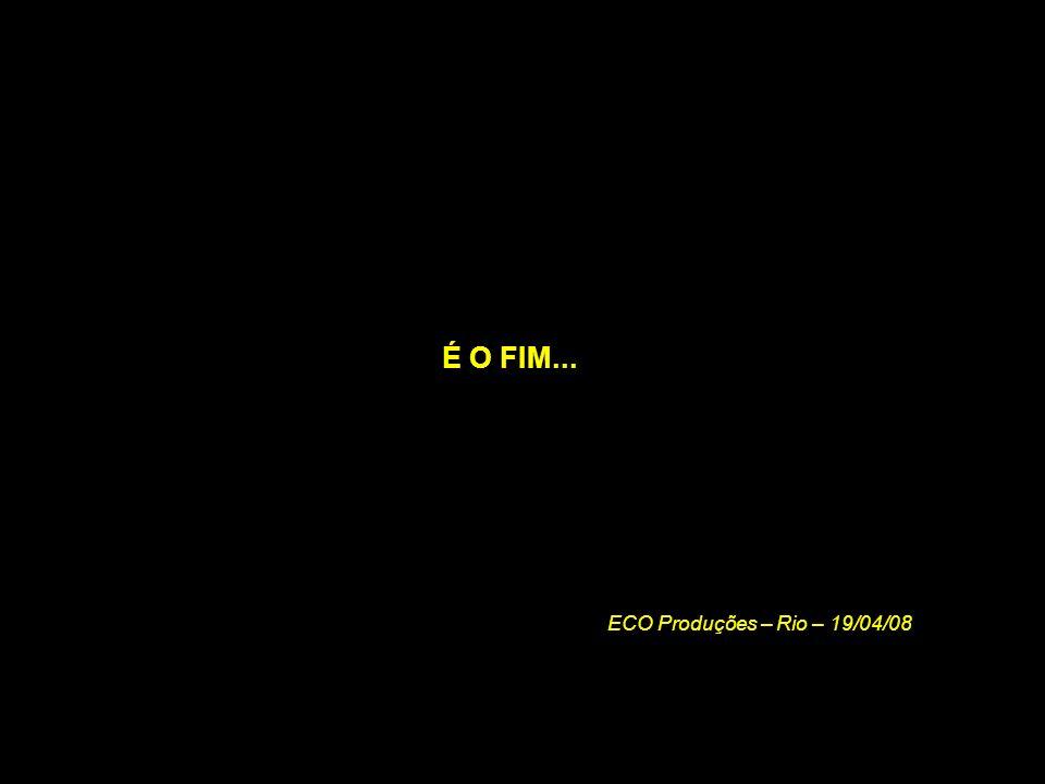 É O FIM... ECO Produções – Rio – 19/04/08