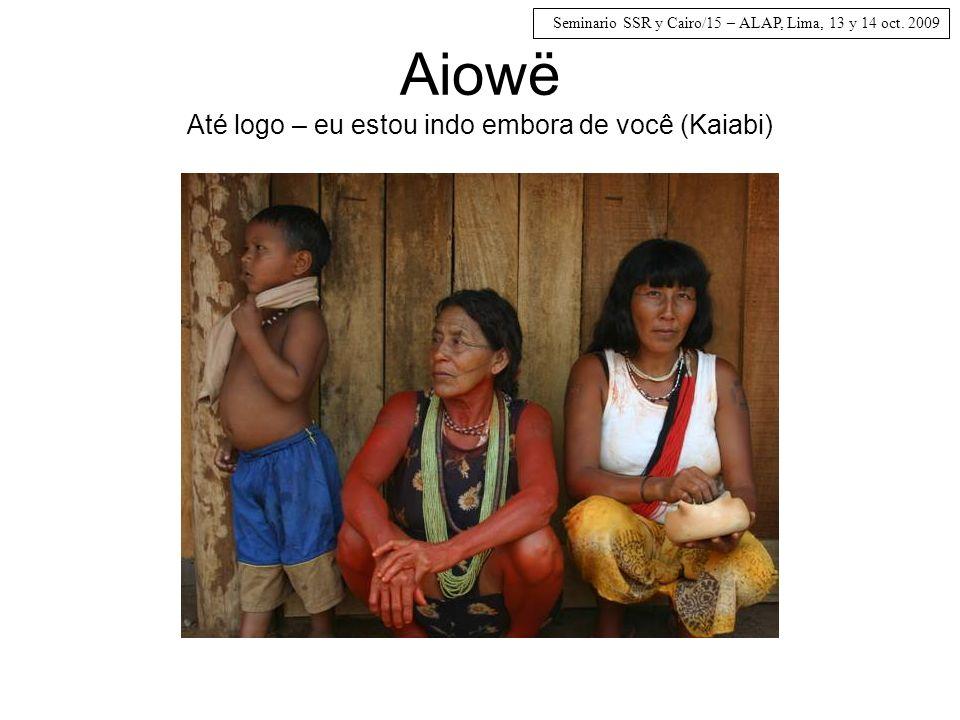 Seminario SSR y Cairo/15 – ALAP, Lima, 13 y 14 oct. 2009 Aiowë Até logo – eu estou indo embora de você (Kaiabi)