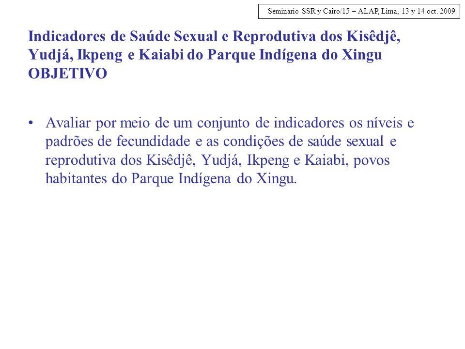 Seminario SSR y Cairo/15 – ALAP, Lima, 13 y 14 oct. 2009 Indicadores de Saúde Sexual e Reprodutiva dos Kisêdjê, Yudjá, Ikpeng e Kaiabi do Parque Indíg
