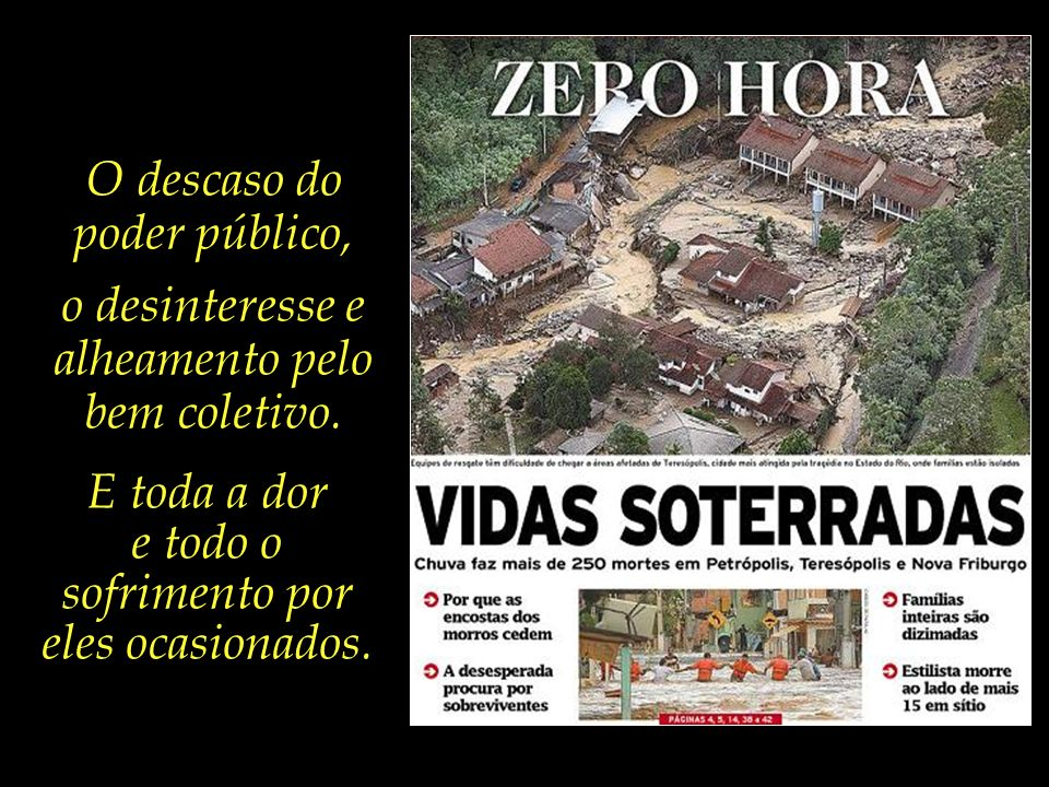O descaso do poder público é o fator primordial a explicar a dimensão dos estragos causados pela chuva não apenas no Rio, mas também em São Paulo, Minas e pelo país afora.