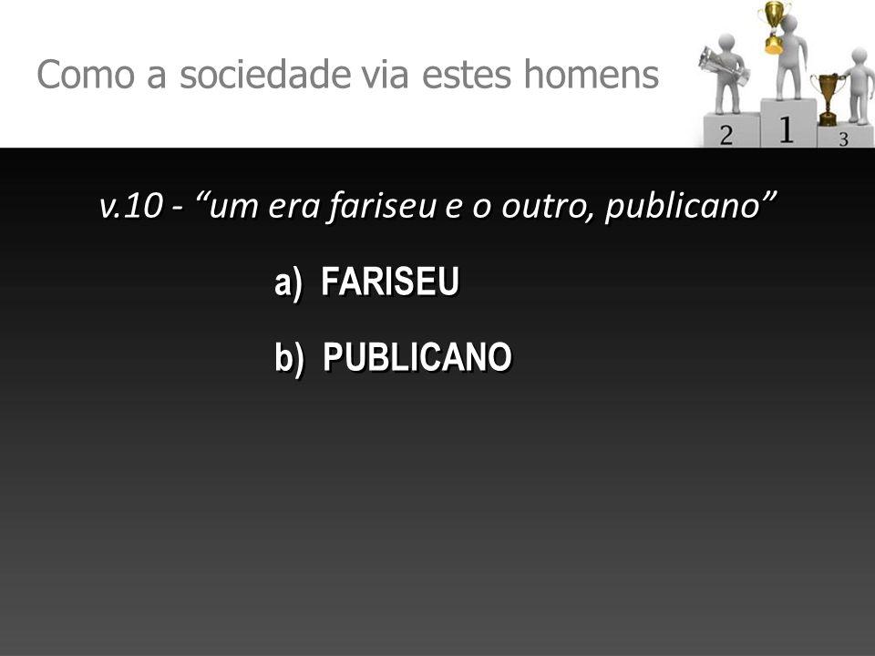 Como a sociedade via estes homens v.10 - um era fariseu e o outro, publicano a) FARISEU b) PUBLICANO