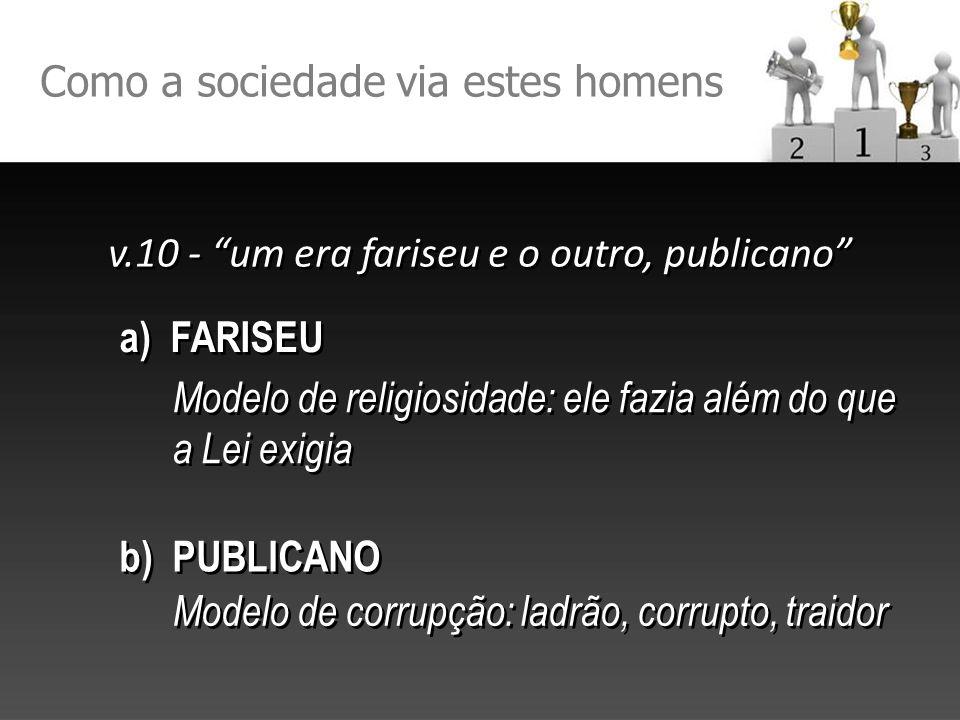 Como a sociedade via estes homens v.10 - um era fariseu e o outro, publicano a) FARISEU b) PUBLICANO Modelo de religiosidade: ele fazia além do que a