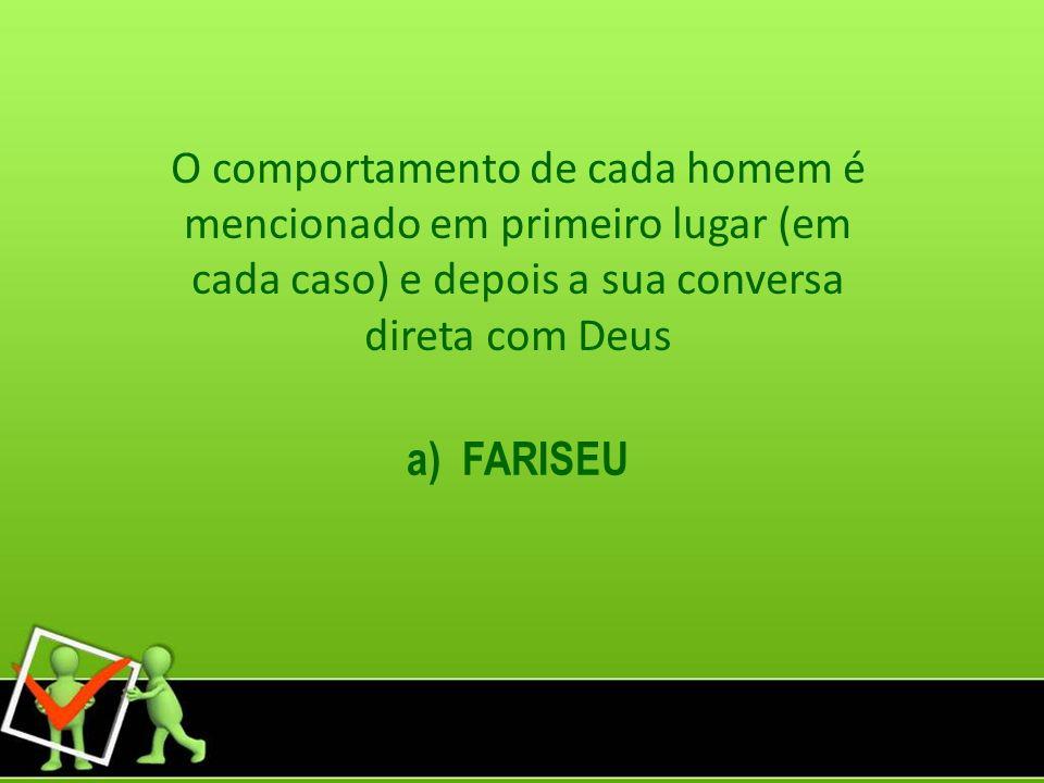 O comportamento de cada homem é mencionado em primeiro lugar (em cada caso) e depois a sua conversa direta com Deus a) FARISEU