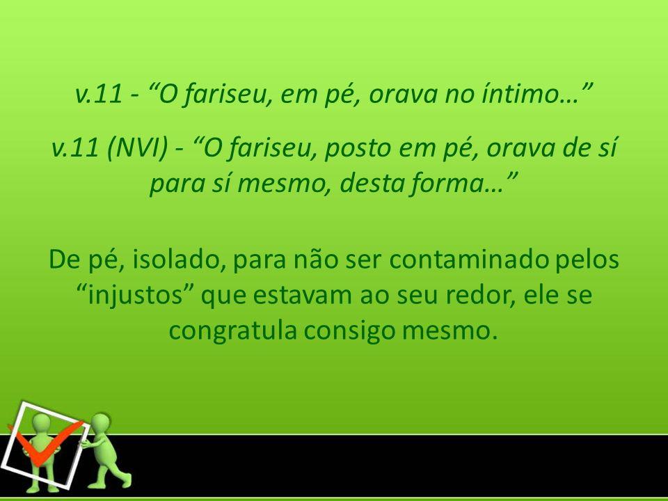 v.11 - O fariseu, em pé, orava no íntimo… v.11 (NVI) - O fariseu, posto em pé, orava de sí para sí mesmo, desta forma… De pé, isolado, para não ser co