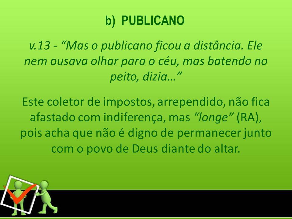 b) PUBLICANO v.13 - Mas o publicano ficou a distância. Ele nem ousava olhar para o céu, mas batendo no peito, dizia… Este coletor de impostos, arrepen