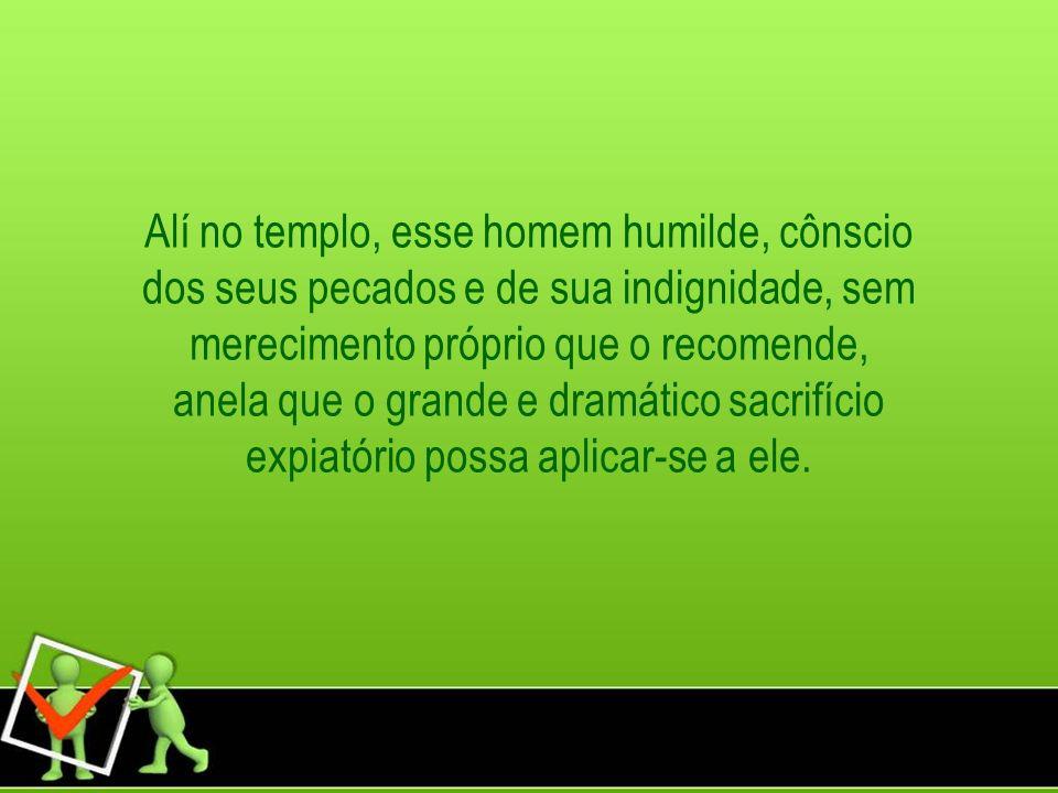 Alí no templo, esse homem humilde, cônscio dos seus pecados e de sua indignidade, sem merecimento próprio que o recomende, anela que o grande e dramát