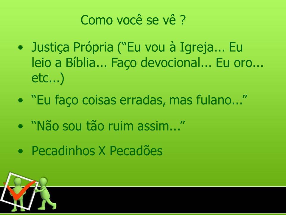 Justiça Própria (Eu vou à Igreja... Eu leio a Bíblia... Faço devocional... Eu oro... etc...) Como você se vê ? Eu faço coisas erradas, mas fulano... N