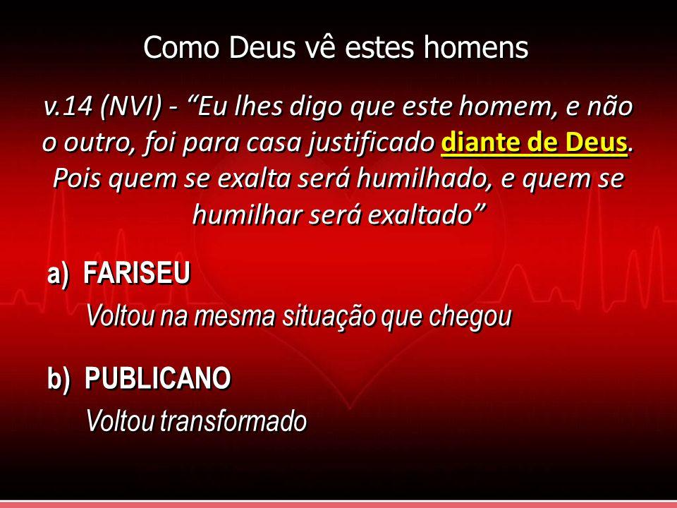v.14 (NVI) - Eu lhes digo que este homem, e não o outro, foi para casa justificado diante de Deus. Pois quem se exalta será humilhado, e quem se humil
