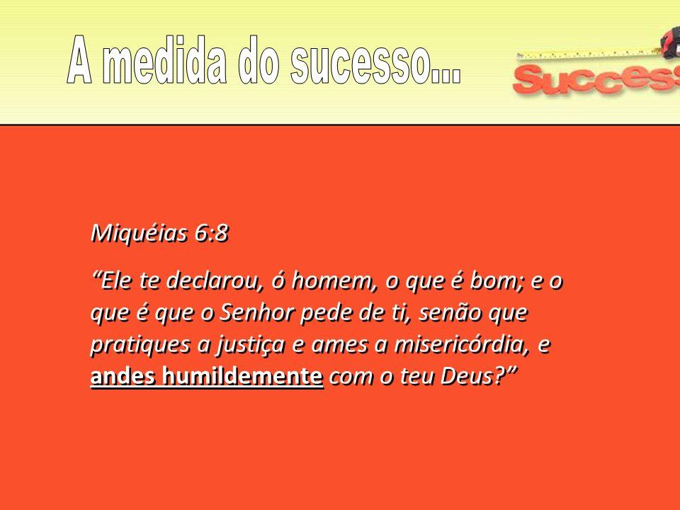 Miquéias 6:8 Ele te declarou, ó homem, o que é bom; e o que é que o Senhor pede de ti, senão que pratiques a justiça e ames a misericórdia, e andes hu