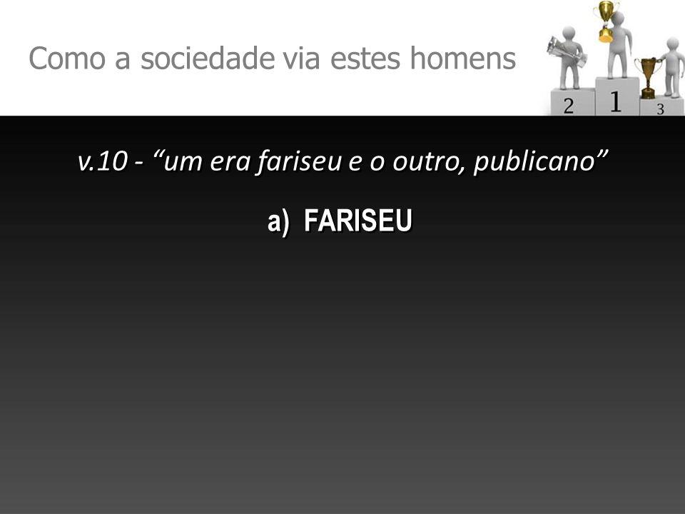 Como a sociedade via estes homens v.10 - um era fariseu e o outro, publicano v.10 - um era fariseu e o outro, publicano a) FARISEU