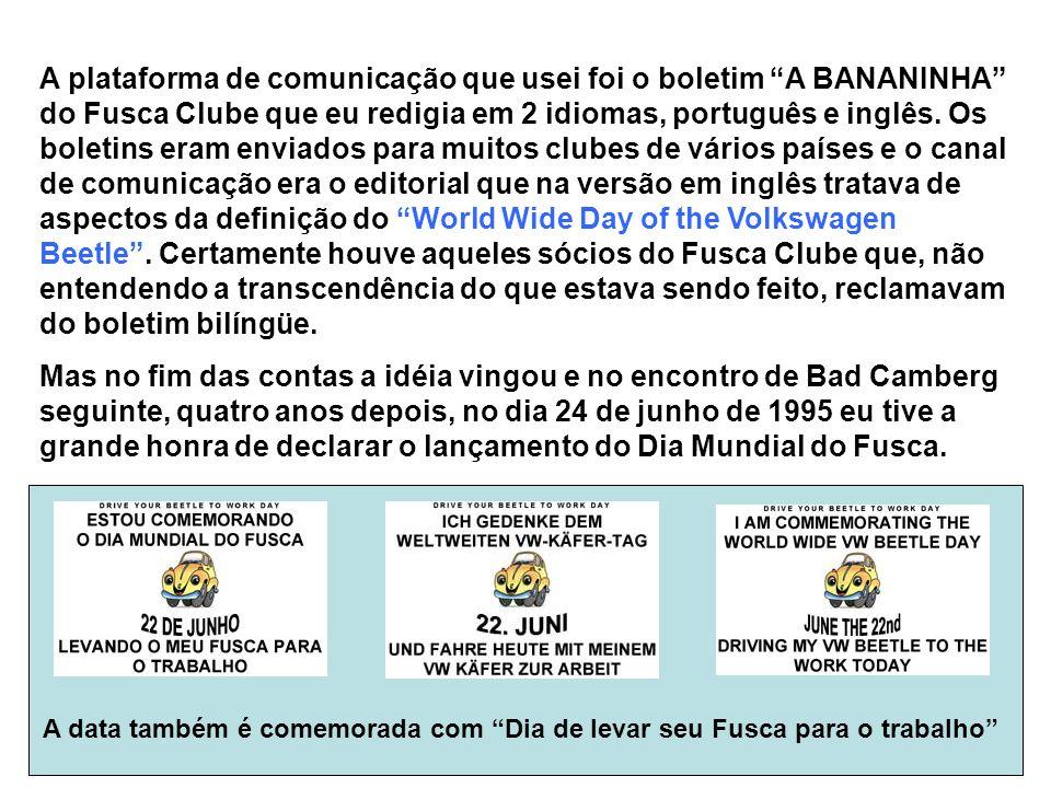 A plataforma de comunicação que usei foi o boletim A BANANINHA do Fusca Clube que eu redigia em 2 idiomas, português e inglês. Os boletins eram enviad