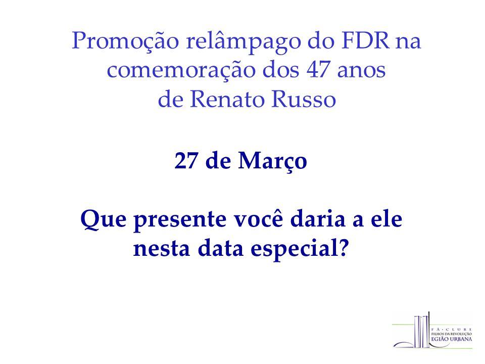 Promoção relâmpago do FDR na comemoração dos 47 anos de Renato Russo 27 de Março Que presente você daria a ele nesta data especial?