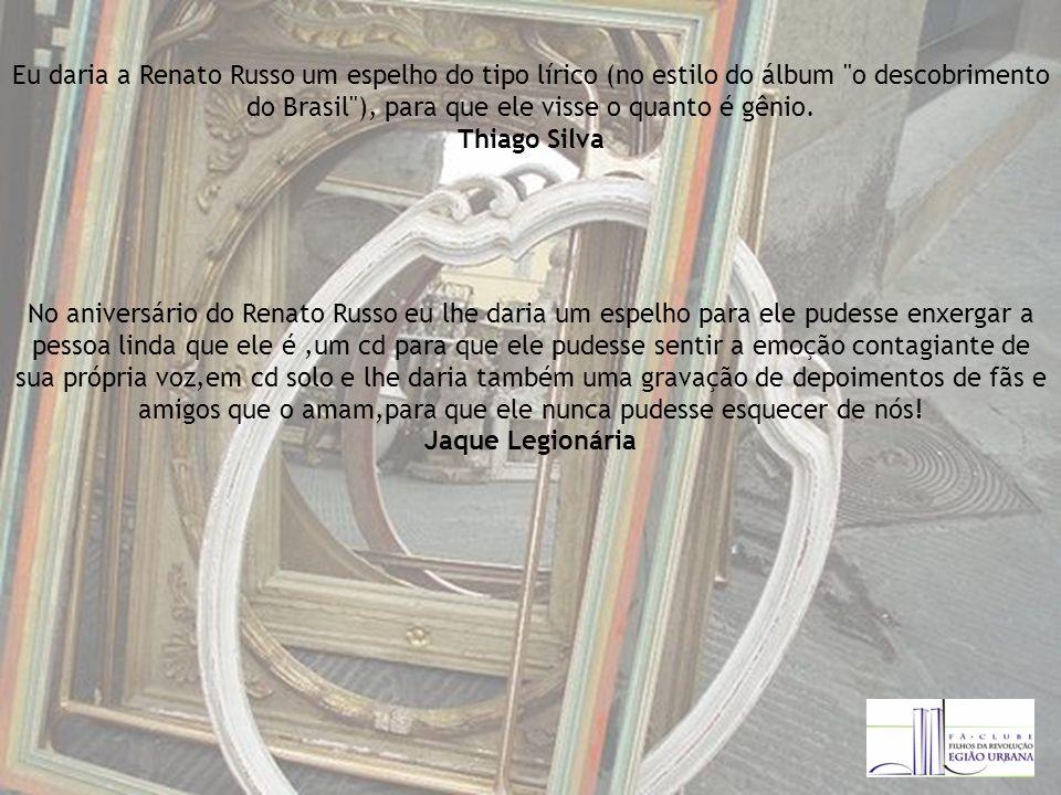 Eu daria a Renato Russo um espelho do tipo lírico (no estilo do álbum o descobrimento do Brasil ), para que ele visse o quanto é gênio.