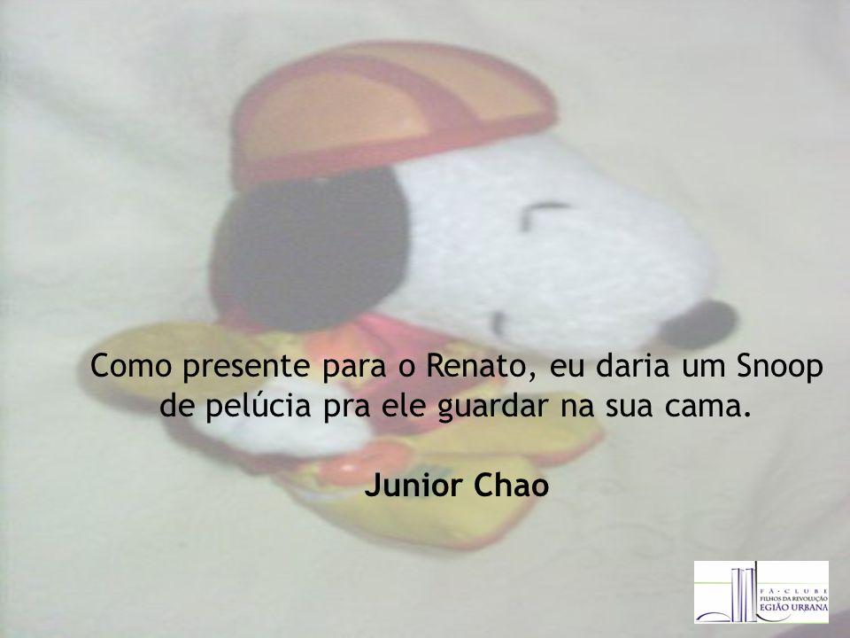 Como presente para o Renato, eu daria um Snoop de pelúcia pra ele guardar na sua cama. Junior Chao
