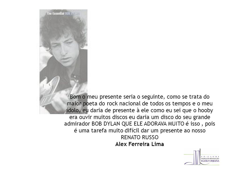 Bom o meu presente seria o seguinte, como se trata do maior poeta do rock nacional de todos os tempos e o meu ídolo, eu daria de presente à ele como eu sei que o hooby era ouvir muitos discos eu daria um disco do seu grande admirador BOB DYLAN QUE ELE ADORAVA MUITO é isso, pois é uma tarefa muito difícil dar um presente ao nosso RENATO RUSSO Alex Ferreira Lima