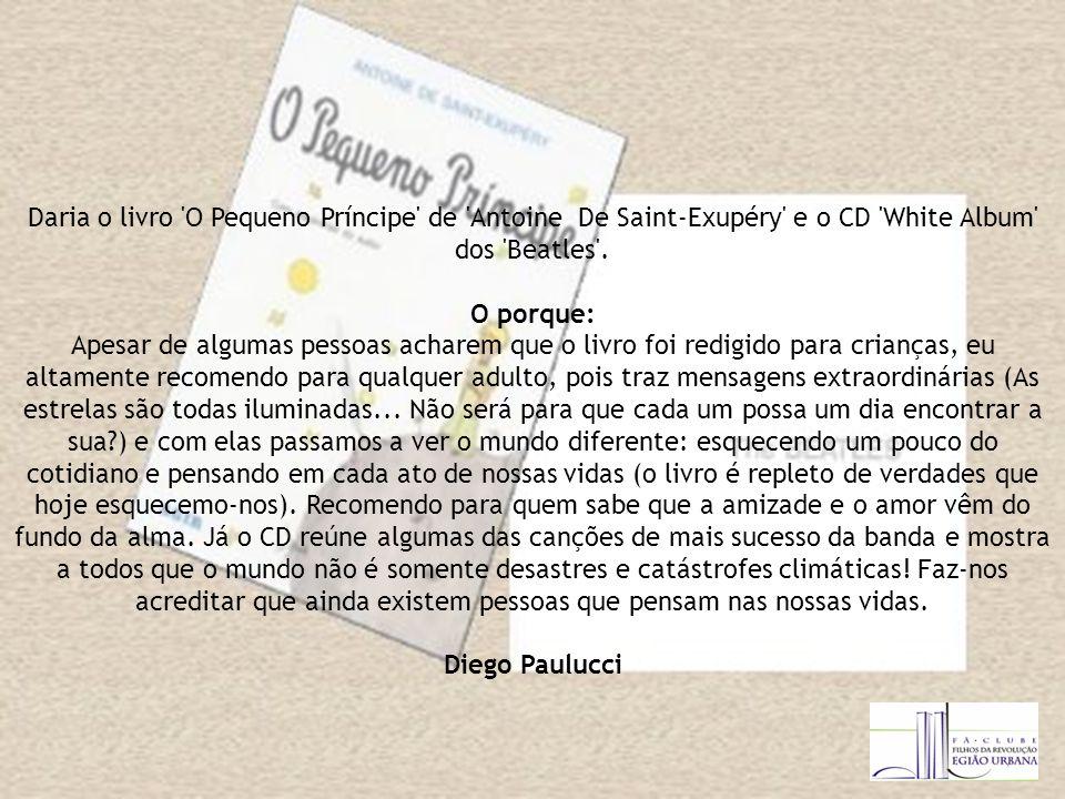 Daria o livro O Pequeno Príncipe de Antoine De Saint-Exupéry e o CD White Album dos Beatles .